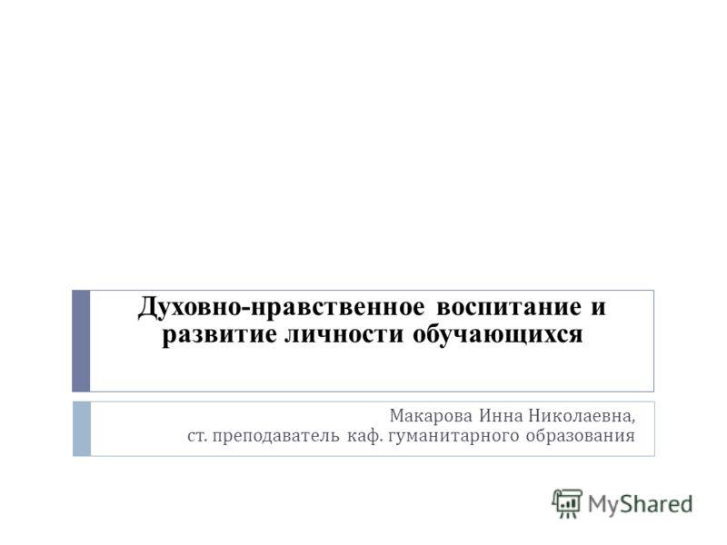 Макарова Инна Николаевна, ст. преподаватель каф. гуманитарного образования Духовно-нравственное воспитание и развитие личности обучающихся