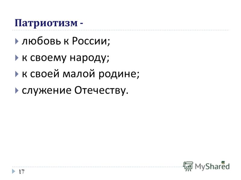 17 Патриотизм - любовь к России; к своему народу; к своей малой родине; служение Отечеству.