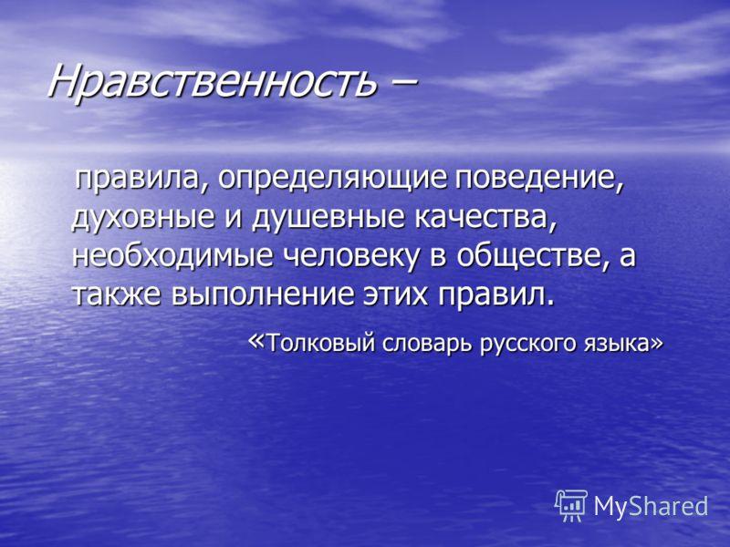 Нравственность – правила, определяющие поведение, духовные и душевные качества, необходимые человеку в обществе, а также выполнение этих правил. «Толковый словарь русского языка»