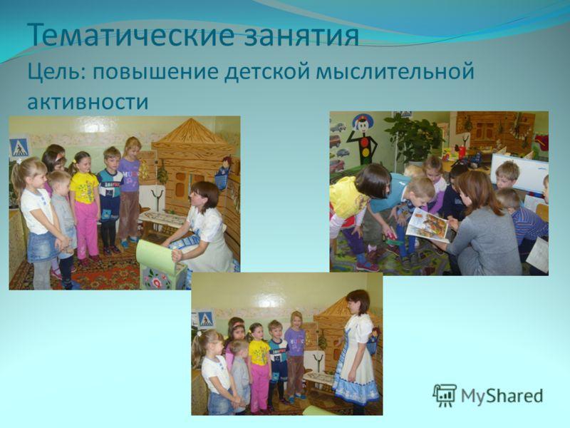Тематические занятия Цель: повышение детской мыслительной активности