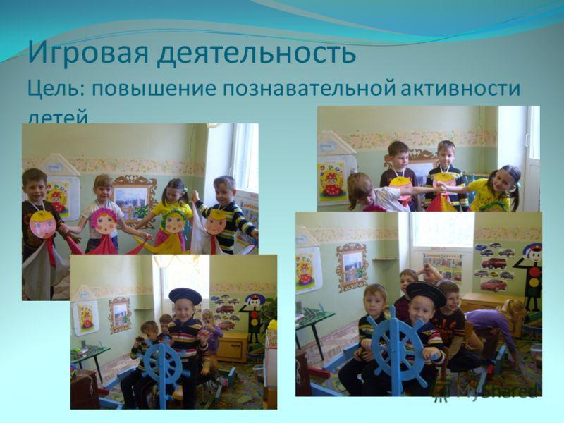 Игровая деятельность Цель: повышение познавательной активности детей.