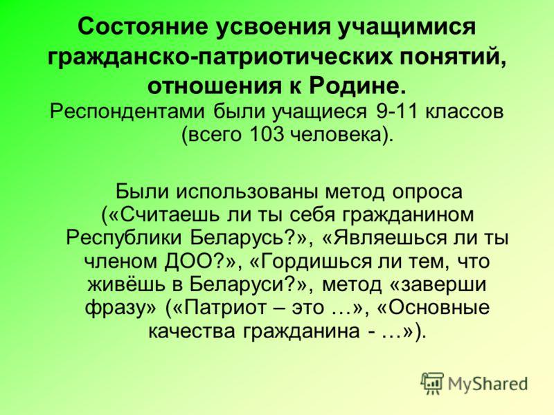 Состояние усвоения учащимися гражданско-патриотических понятий, отношения к Родине. Респондентами были учащиеся 9-11 классов (всего 103 человека). Были использованы метод опроса («Считаешь ли ты себя гражданином Республики Беларусь?», «Являешься ли т