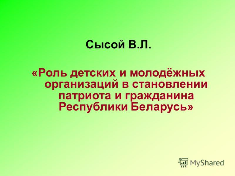 Сысой В.Л. «Роль детских и молодёжных организаций в становлении патриота и гражданина Республики Беларусь»