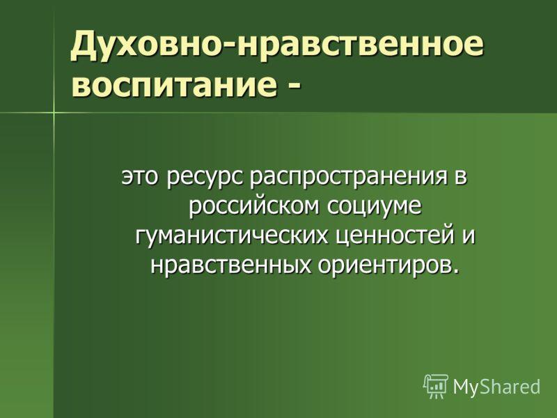Духовно-нравственное воспитание - это ресурс распространения в российском социуме гуманистических ценностей и нравственных ориентиров.