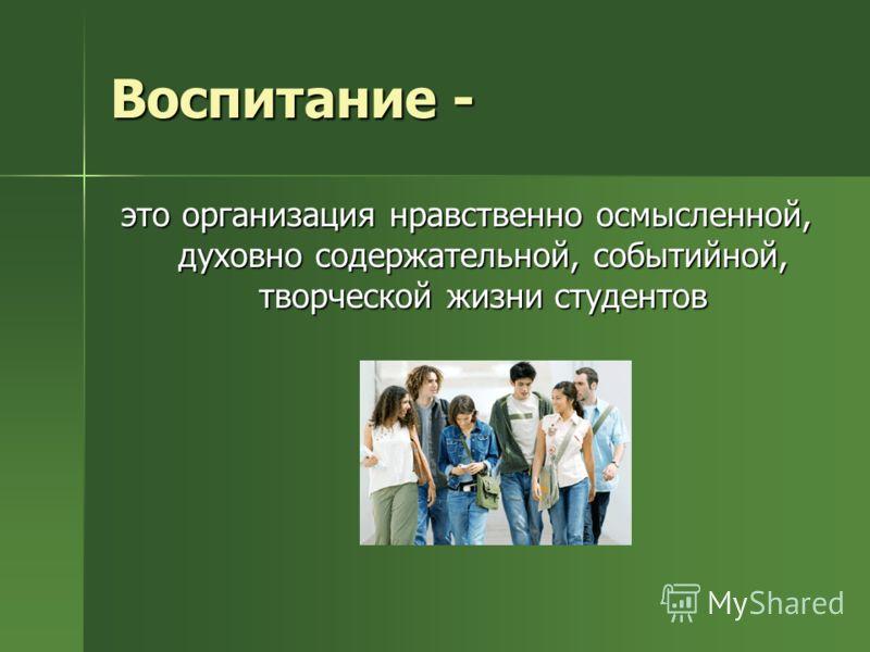 Воспитание - это организация нравственно осмысленной, духовно содержательной, событийной, творческой жизни студентов