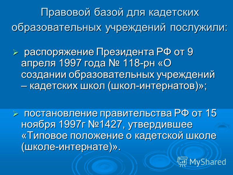 Правовой базой для кадетских образовательных учреждений послужили: распоряжение Президента РФ от 9 апреля 1997 года 118-рн «О создании образовательных учреждений – кадетских школ (школ-интернатов)»; распоряжение Президента РФ от 9 апреля 1997 года 11
