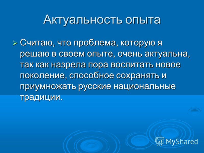 Актуальность опыта Считаю, что проблема, которую я решаю в своем опыте, очень актуальна, так как назрела пора воспитать новое поколение, способное сохранять и приумножать русские национальные традиции. Считаю, что проблема, которую я решаю в своем оп