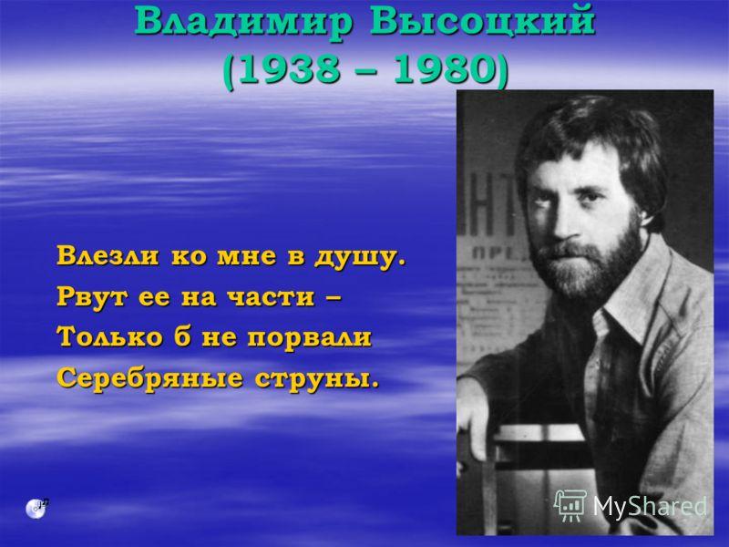 Владимир Высоцкий (1938 – 1980) Влезли ко мне в душу. Рвут ее на части – Только б не порвали Серебряные струны.