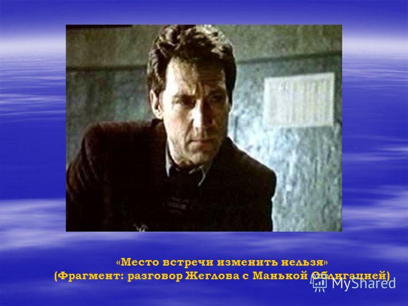 «Место встречи изменить нельзя» (Фрагмент: разговор Жеглова с Манькой Облигацией)