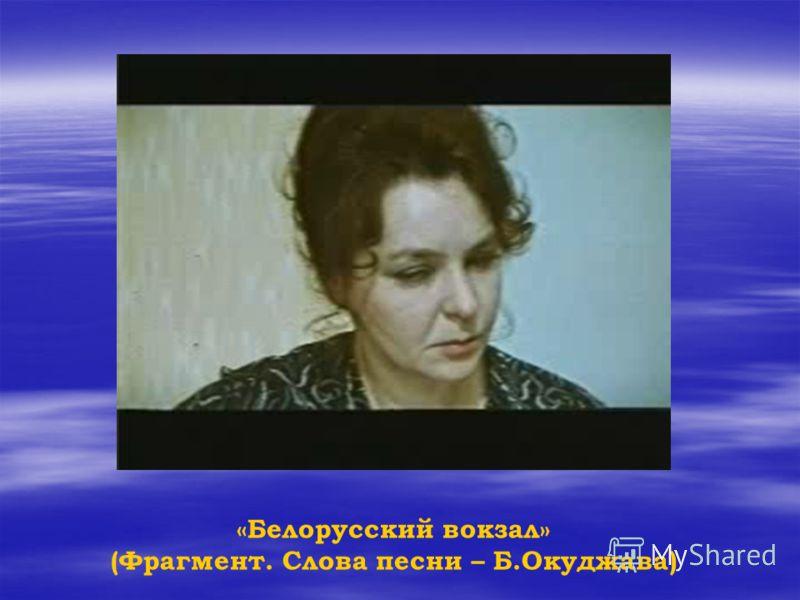 «Белорусский вокзал» (Фрагмент. Слова песни – Б.Окуджава)