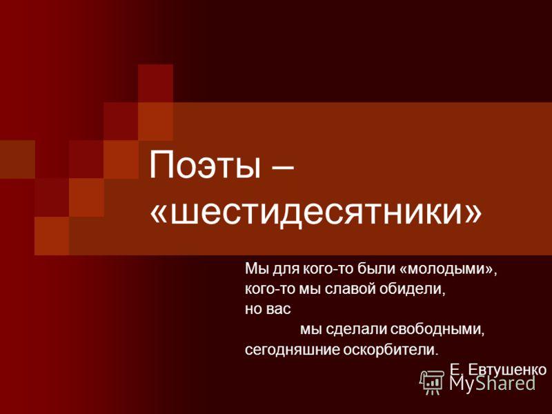 Поэты – «шестидесятники» Мы для кого-то были «молодыми», кого-то мы славой обидели, но вас мы сделали свободными, сегодняшние оскорбители. Е. Евтушенко
