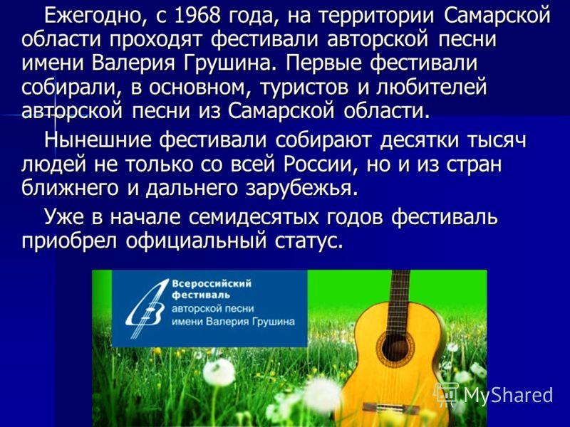 Ежегодно, с 1968 года, на территории Самарской области проходят фестивали авторской песни имени Валерия Грушина. Первые фестивали собирали, в основном, туристов и любителей авторской песни из Самарской области. Нынешние фестивали собирают десятки тыс