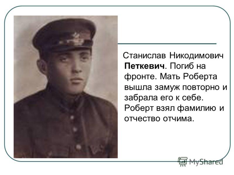 Станислав Никодимович Петкевич. Погиб на фронте. Мать Роберта вышла замуж повторно и забрала его к себе. Роберт взял фамилию и отчество отчима.