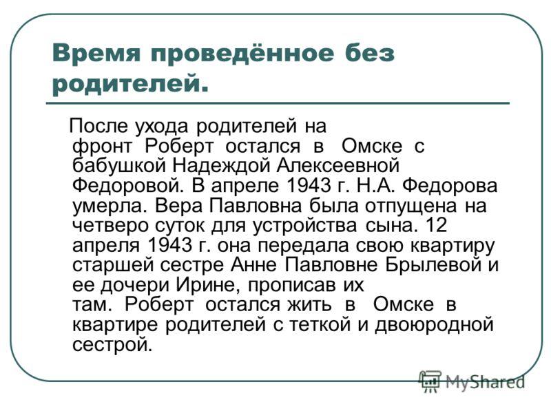 Время проведённое без родителей. После ухода родителей на фронт Роберт остался в Омске с бабушкой Надеждой Алексеевной Федоровой. В апреле 1943 г. Н.А. Федорова умерла. Вера Павловна была отпущена на четверо суток для устройства сына. 12 апреля 1943