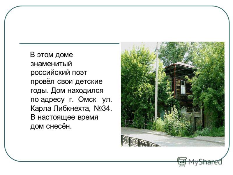 В этом доме знаменитый российский поэт провёл свои детские годы. Дом находился по адресу г. Омск ул. Карла Либкнехта, 34. В настоящее время дом снесён.