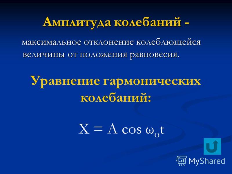 Амплитуда колебаний - максимальное отклонение колеблющейся величины от положения равновесия. максимальное отклонение колеблющейся величины от положения равновесия. Уравнение гармонических колебаний: X = A cos ω o t