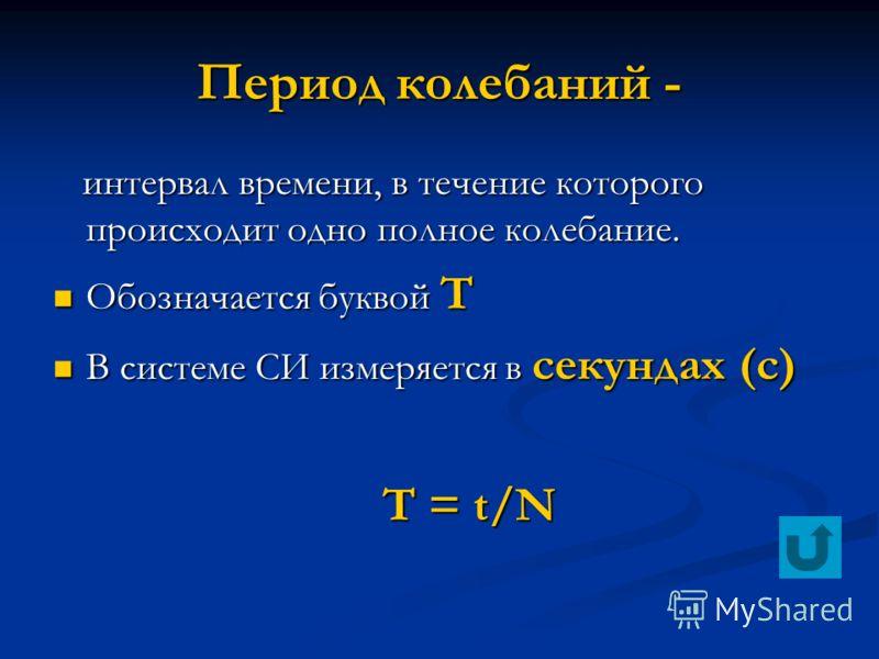 Период колебаний - интервал времени, в течение которого происходит одно полное колебание. интервал времени, в течение которого происходит одно полное колебание. Обозначается буквой Т Обозначается буквой Т В системе СИ измеряется в секундах (с) В сист