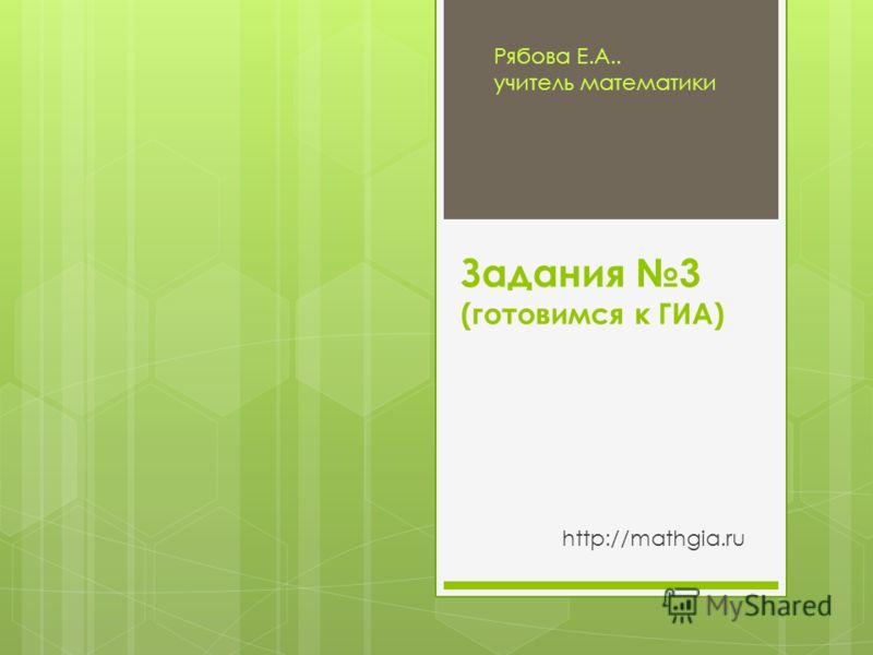 Задания 3 (готовимся к ГИА) http://mathgia.ru Рябова Е.А.. учитель математики