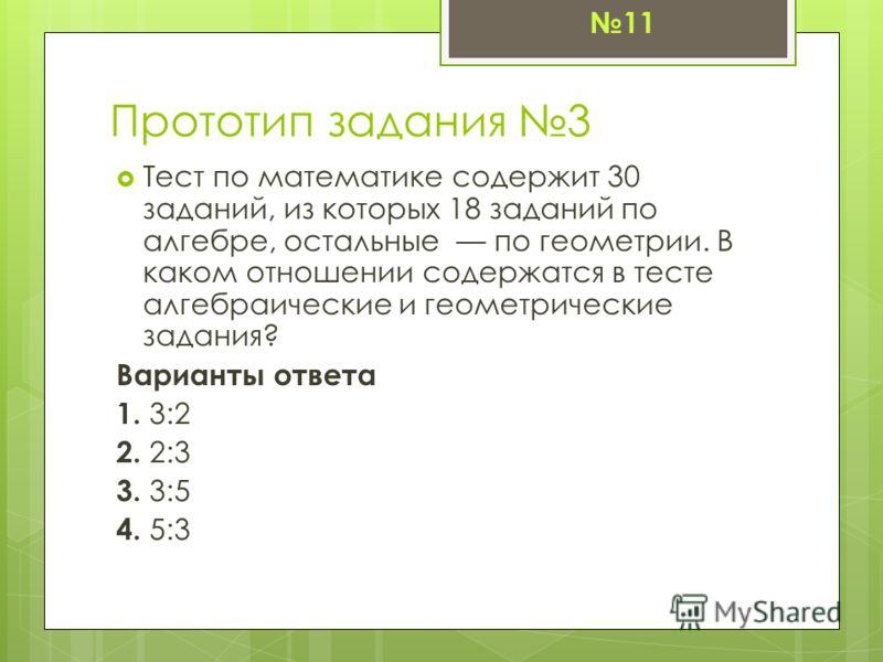 Прототип задания 3 Тест по математике содержит 30 заданий, из которых 18 заданий по алгебре, остальные –– по геометрии. В каком отношении содержатся в тесте алгебраические и геометрические задания? Варианты ответа 1. 3:2 2. 2:3 3. 3:5 4. 5:3 11
