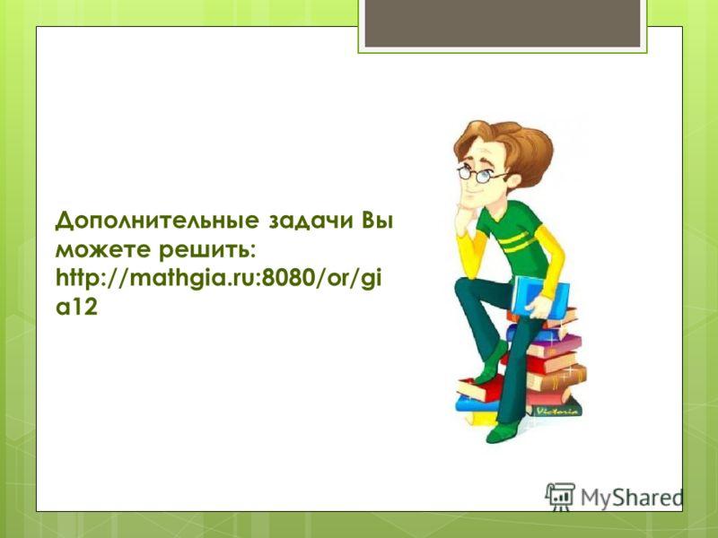 Дополнительные задачи Вы можете решить: http://mathgia.ru:8080/or/gi a12