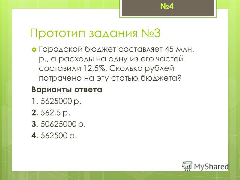 Прототип задания 3 Городской бюджет составляет 45 млн. р., а расходы на одну из его частей составили 12,5%. Сколько рублей потрачено на эту статью бюджета? Варианты ответа 1. 5625000 р. 2. 562,5 р. 3. 50625000 р. 4. 562500 р. 4
