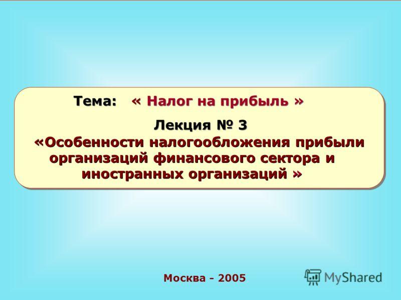Москва - 2005 Тема: « Налог на прибыль » Лекция 3 «Особенности налогообложения прибыли организаций финансового сектора и иностранных организаций »