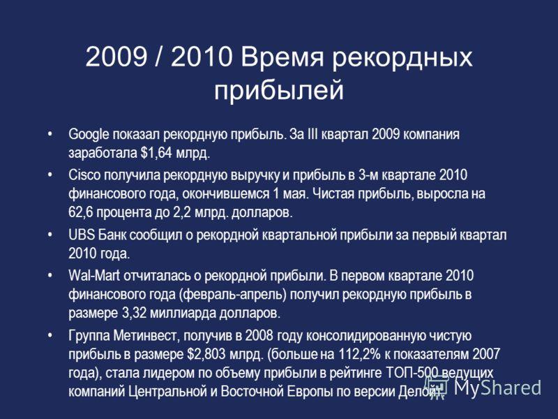 2009 / 2010 Время рекордных прибылей Google показал рекордную прибыль. За III квартал 2009 компания заработала $1,64 млрд. Cisco получила рекордную выручку и прибыль в 3-м квартале 2010 финансового года, окончившемся 1 мая. Чистая прибыль, выросла на