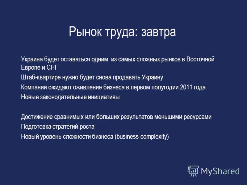 Рынок труда: завтра Украина будет оставаться одним из самых сложных рынков в Восточной Европе и СНГ Штаб-квартире нужно будет снова продавать Украину Компании ожидают оживление бизнеса в первом полугодии 2011 года Новые законодательные инициативы Дос