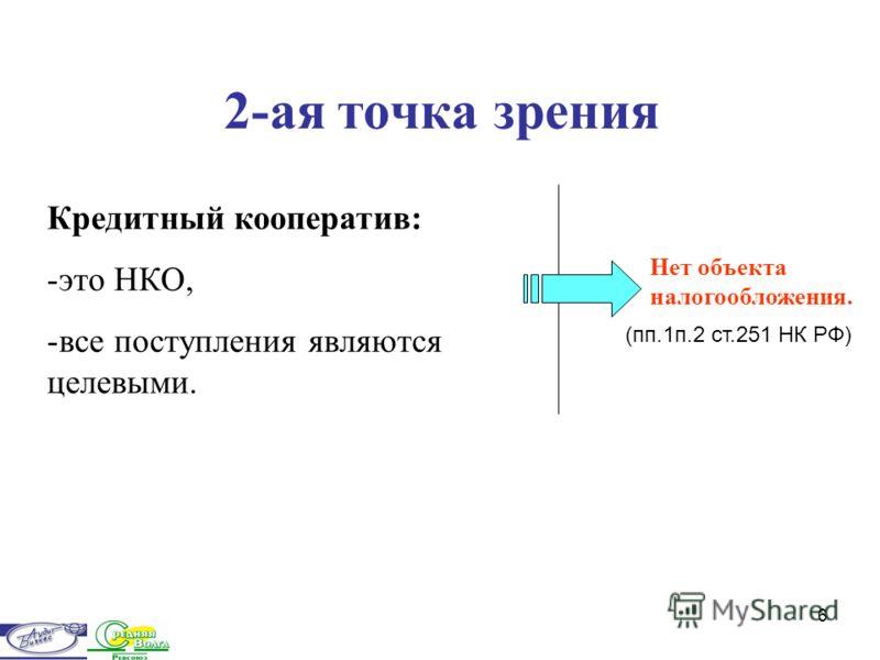 6 2-ая точка зрения Кредитный кооператив: -это НКО, -все поступления являются целевыми. Нет объекта налогообложения. (пп.1п.2 ст.251 НК РФ)