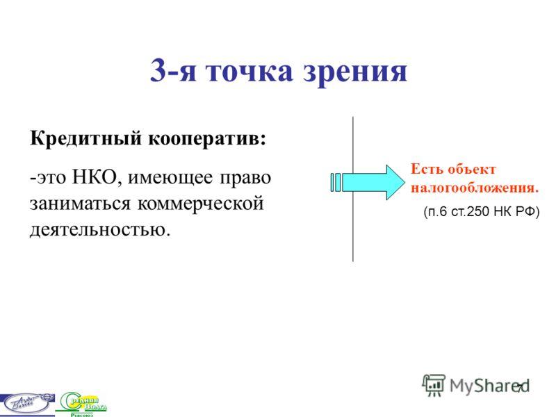 7 3-я точка зрения Кредитный кооператив: -это НКО, имеющее право заниматься коммерческой деятельностью. Есть объект налогообложения. (п.6 ст.250 НК РФ)