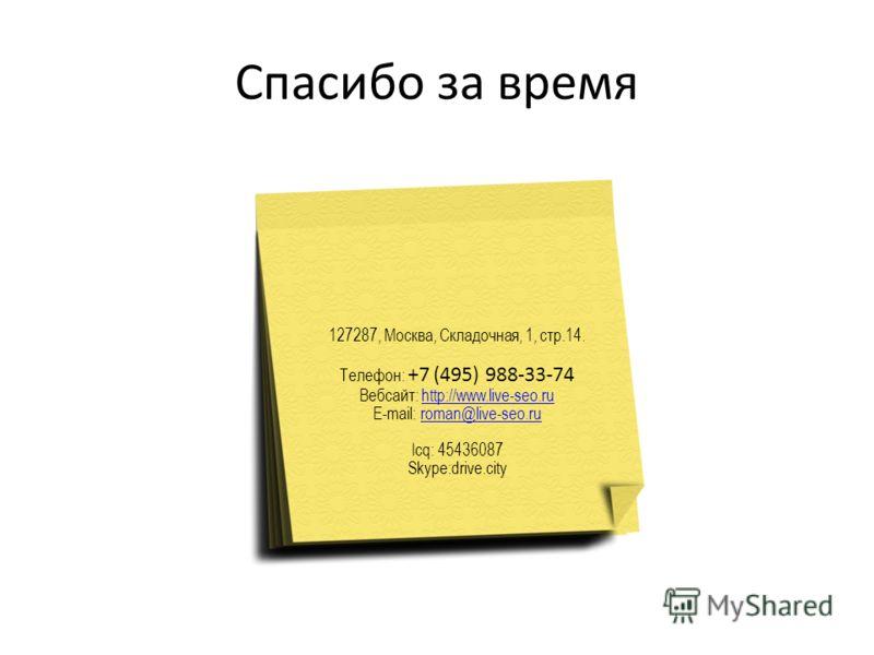 Спасибо за время 127287, Москва, Складочная, 1, стр.14. Телефон: +7 (495) 988-33-74 Вебсайт: http://www.live-seo.ru E-mail: roman@live-seo.ru Icq: 45436087 Skype:drive.cityhttp://www.live-seo.ruroman@live-seo.ru