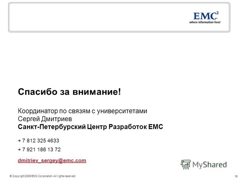 15 © Copyright 2009 EMC Corporation. All rights reserved. Спасибо за внимание! + 7 812 325 4633 + 7 921 186 13 72 dmitriev_sergey@emc.com Координатор по связям с университетами Сергей Дмитриев Санкт-Петербурский Центр Разработок EMC