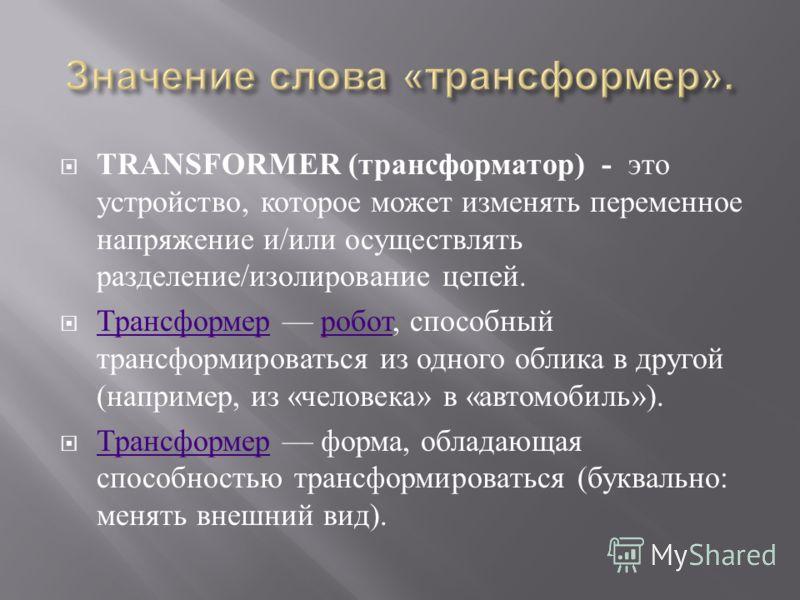 TRANSFORMER ( трансформатор ) - это устройство, которое может изменять переменное напряжение и / или осуществлять разделение / изолирование цепей. Трансформер робот, способный трансформироваться из одного облика в другой ( например, из « человека » в
