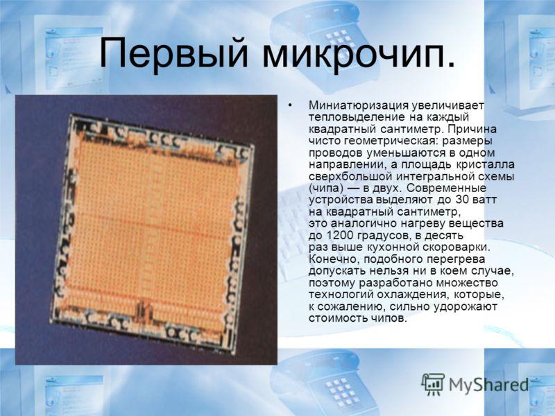 Первый микрочип. Миниатюризация увеличивает тепловыделение на каждый квадратный сантиметр. Причина чисто геометрическая: размеры проводов уменьшаются в одном направлении, а площадь кристалла сверхбольшой интегральной схемы (чипа) в двух. Современные