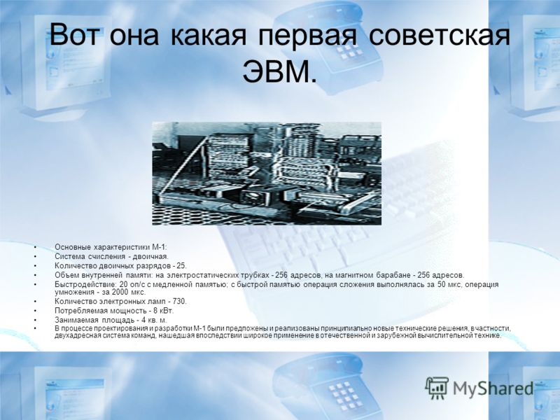 Вот она какая первая советская ЭВМ. Основные характеристики М-1: Система счисления - двоичная. Количество двоичных разрядов - 25. Объем внутренней памяти: на электростатических трубках - 256 адресов, на магнитном барабане - 256 адресов. Быстродействи