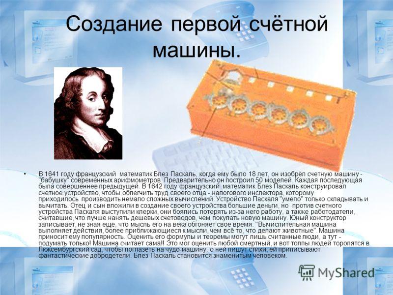 Создание первой счётной машины. В 1641 году французский математик Блез Паскаль, когда ему было 18 лет, он изобрёл счетную машину -