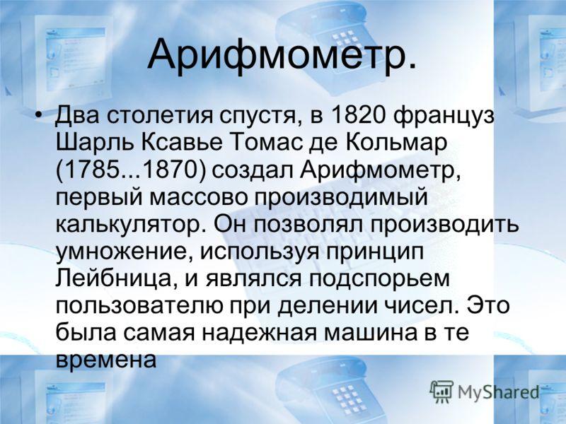 Арифмометр. Два столетия спустя, в 1820 француз Шарль Ксавье Томас де Кольмар (1785...1870) создал Арифмометр, первый массово производимый калькулятор. Он позволял производить умножение, используя принцип Лейбница, и являлся подспорьем пользователю п