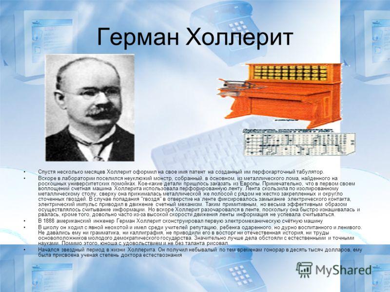 Герман Холлерит Спустя несколько месяцев Холлерит оформил на свое имя патент на созданный им перфокарточный табулятор. Вскоре в лаборатории поселился неуклюжий монстр, собранный, в основном, из металлического лома, найденного на роскошных университет