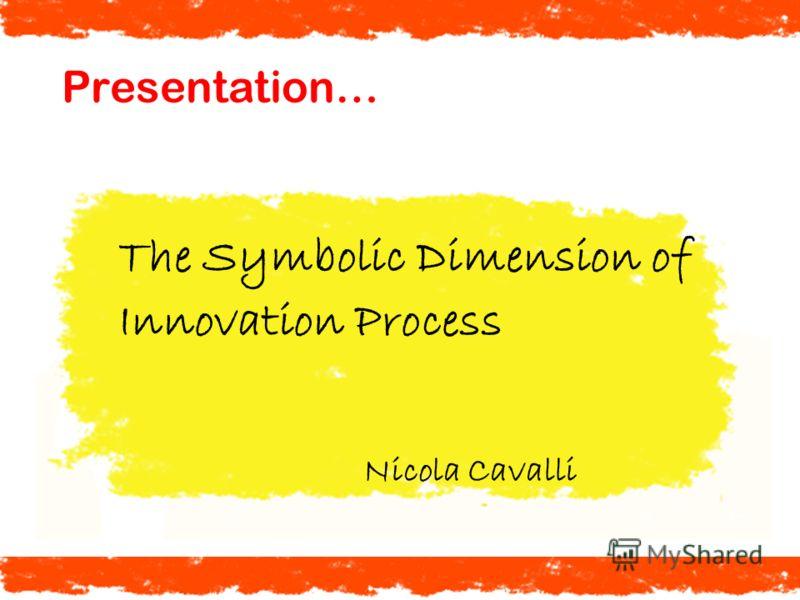 Presentation… The Symbolic Dimension of Innovation Process Nicola Cavalli
