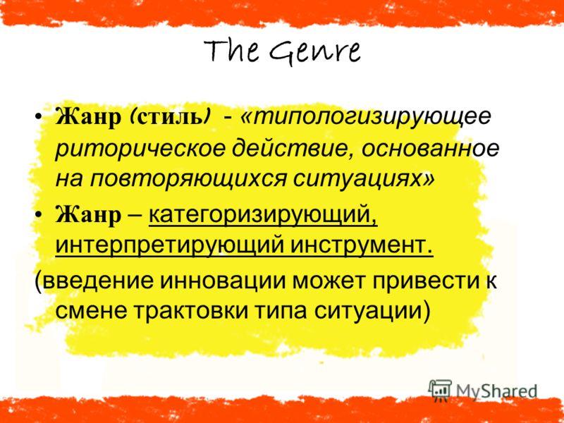 The Genre Жанр ( стиль ) - «типологизирующее риторическое действие, основанное на повторяющихся ситуациях» Жанр – категоризирующий, интерпретирующий инструмент. (введение инновации может привести к смене трактовки типа ситуации)