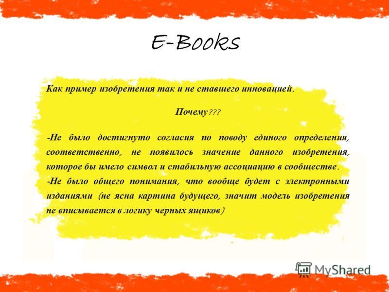 E-Books Как пример изобретения так и не ставшего инновацией. Почему ??? - Не было достигнуто согласия по поводу единого определения, соответственно, не появилось значение данного изобретения, которое бы имело символ и стабильную ассоциацию в сообщест