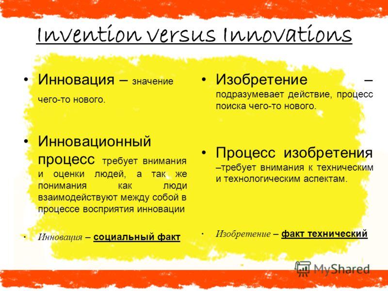 Invention versus Innovations Инновация – значение чего-то нового. Инновационный процесс требует внимания и оценки людей, а так же понимания как люди взаимодействуют между собой в процессе восприятия инновации Инновация – социальный факт Изобретение –
