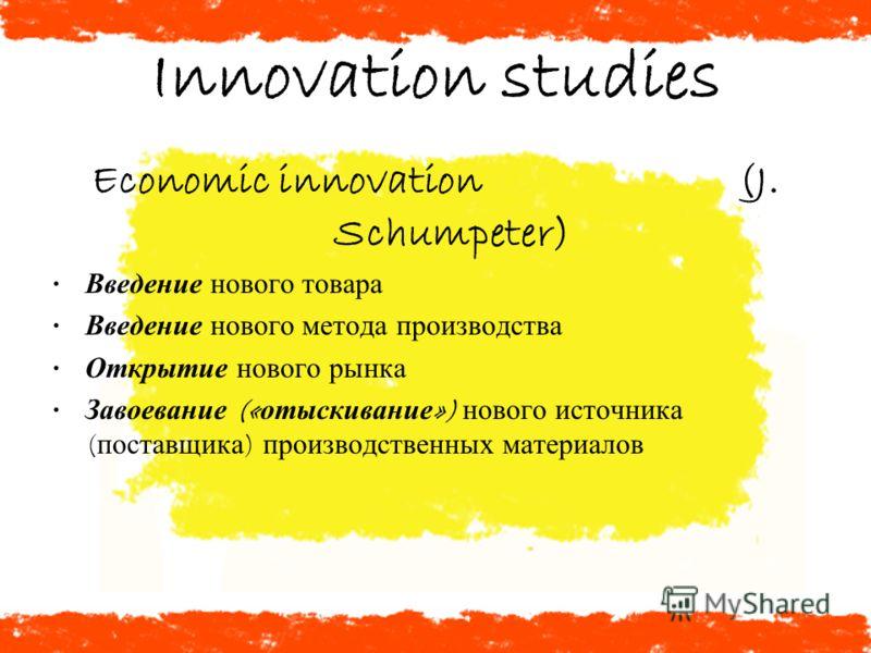 Innovation studies Economic innovation (J. Schumpeter) Введение нового товара Введение нового метода производства Открытие нового рынка Завоевание (« отыскивание ») нового источника ( поставщика ) производственных материалов