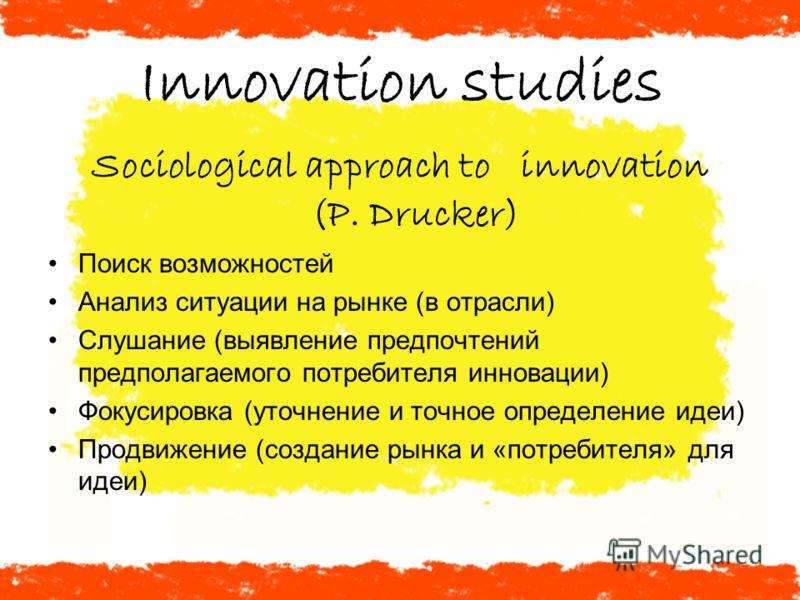 Innovation studies Sociological approach to innovation (P. Drucker) Поиск возможностей Анализ ситуации на рынке (в отрасли) Слушание (выявление предпочтений предполагаемого потребителя инновации) Фокусировка (уточнение и точное определение идеи) Прод