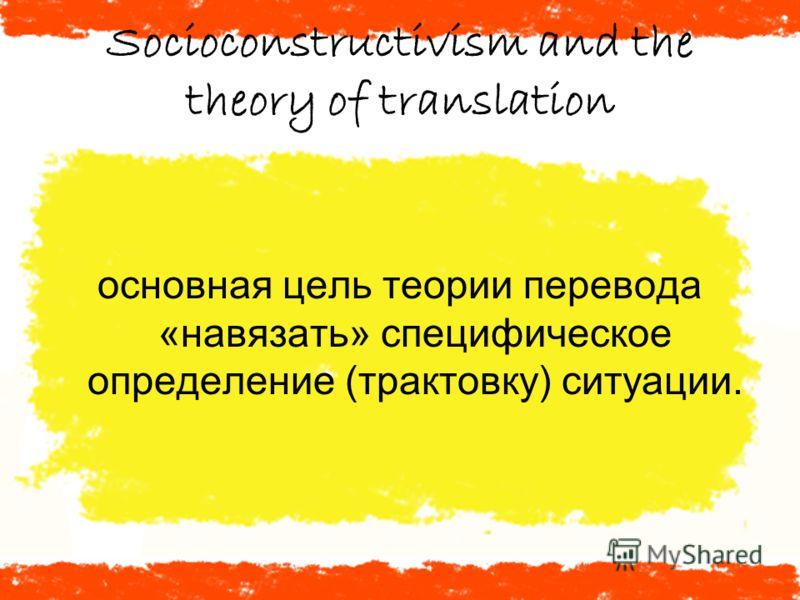 Socioconstructivism and the theory of translation основная цель теории перевода «навязать» специфическое определение (трактовку) ситуации.