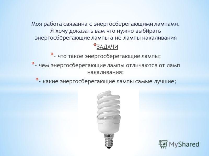 Моя работа связанна с энергосберегающими лампами. Я хочу доказать вам что нужно выб и рать энергосб е регающие лампы а не лампы накаливания * ЗАДАЧИ * - что такое энергосберегающие лампы; * - чем энергосберегающие лампы отличаются от ламп накаливания