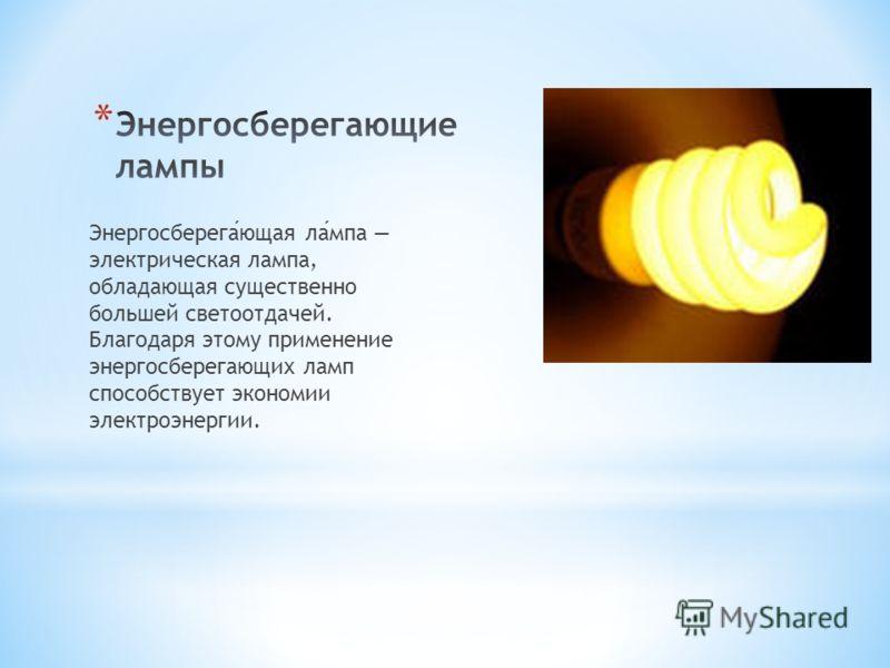 Энергосберегающая лампа электрическая лампа, обладающая существенно большей светоотдачей. Благодаря этому применение энергосберегающих ламп способствует экономии электроэнергии.
