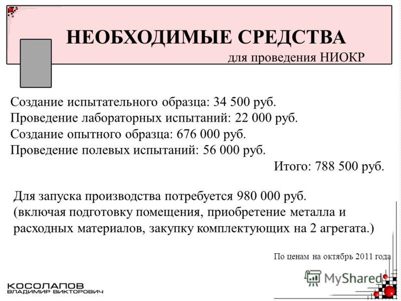 НЕОБХОДИМЫЕ СРЕДСТВА для проведения НИОКР Создание испытательного образца: 34 500 руб. Проведение лабораторных испытаний: 22 000 руб. Создание опытного образца: 676 000 руб. Проведение полевых испытаний: 56 000 руб. Итого: 788 500 руб. Для запуска пр