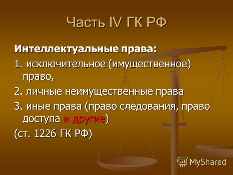 Часть IV ГК РФ Интеллектуальные права: 1. исключительное (имущественное) право, 2. личные неимущественные права 3. иные права (право следования, право доступа и другие) (ст. 1226 ГК РФ)