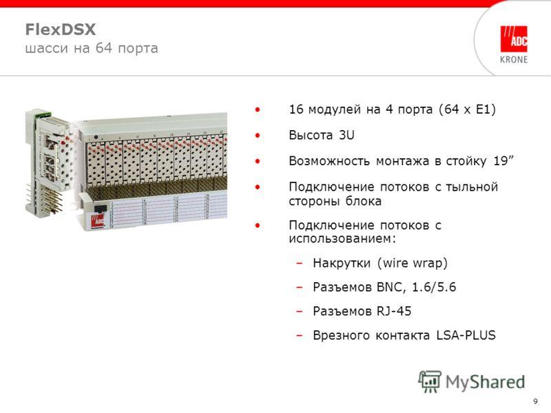 9 FlexDSX шасси на 64 порта 16 модулей на 4 порта (64 х Е1) Высота 3U Возможность монтажа в стойку 19 Подключение потоков с тыльной стороны блока Подключение потоков с использованием: –Накрутки (wire wrap) –Разъемов BNC, 1.6/5.6 –Разъемов RJ-45 –Врез